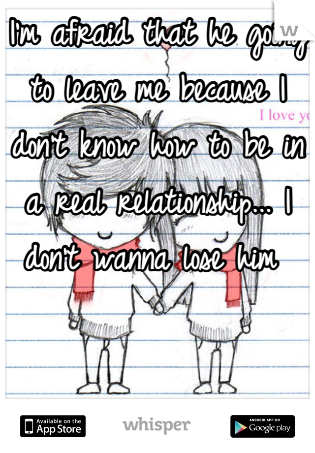 I'm afraid that he going to leave me because I don't know how to be in a real relationship... I don't wanna lose him