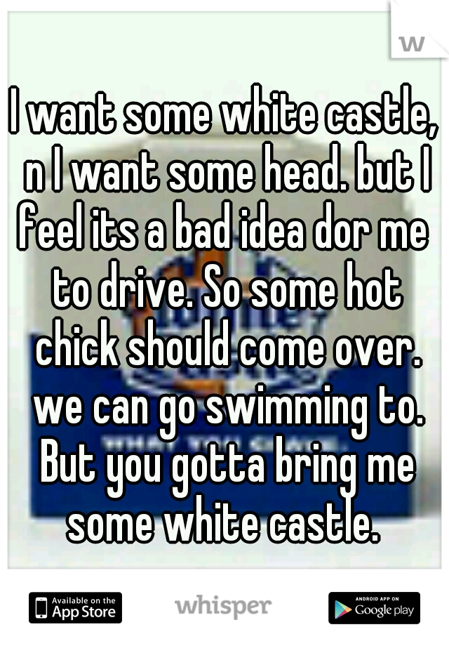 I want some white castle, n I want some head. but I feel its a bad idea dor me  to drive. So some hot chick should come over. we can go swimming to. But you gotta bring me some white castle.