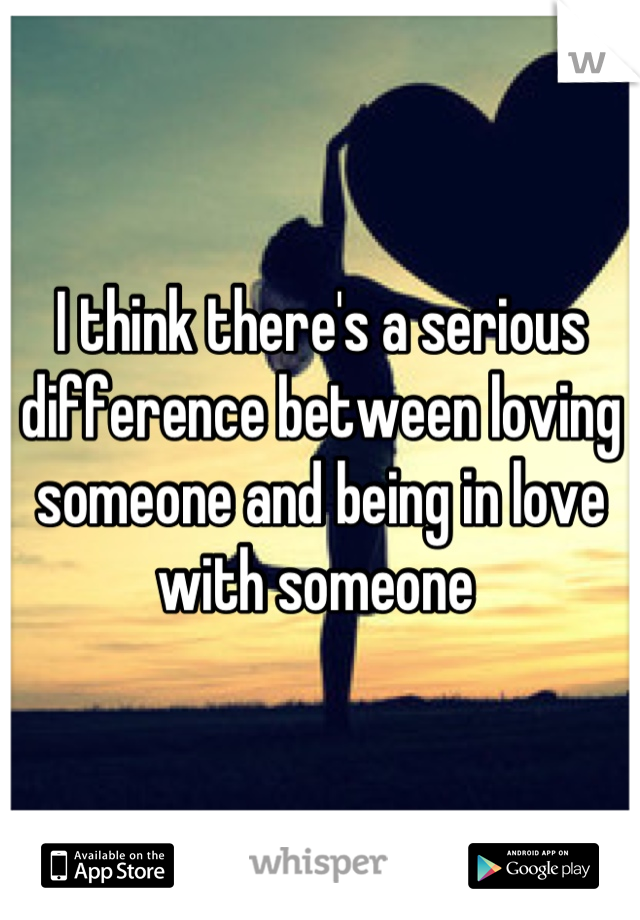 I think there's a serious difference between loving someone and being in love with someone