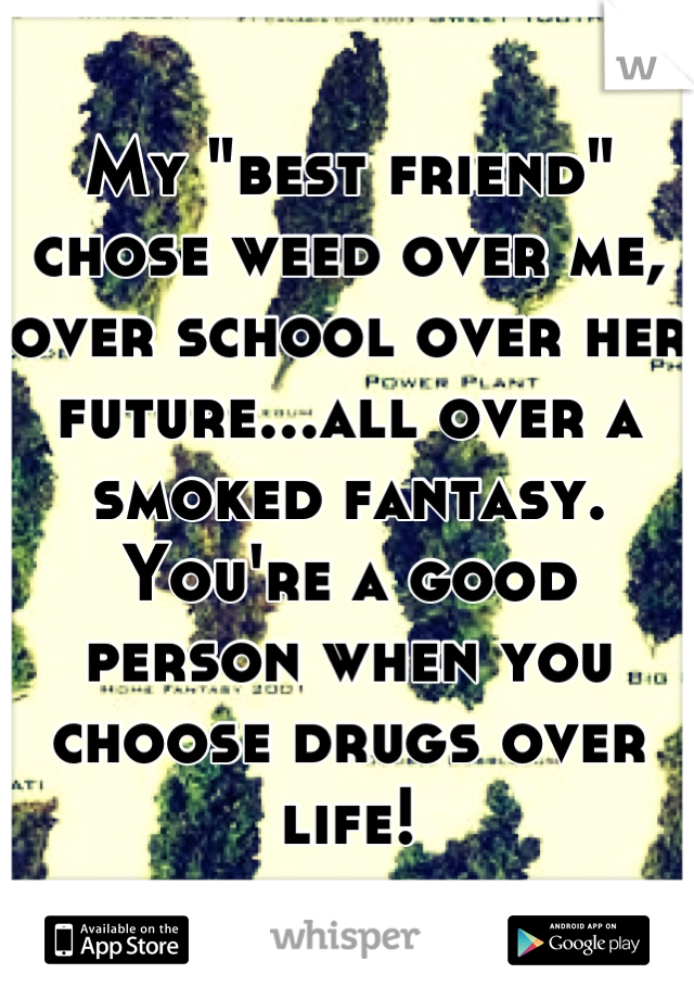 "My ""best friend"" chose weed over me, over school over her future...all over a smoked fantasy. You're a good person when you choose drugs over life!"