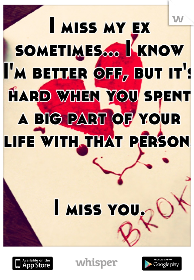 I miss my ex sometimes... I know I'm better off, but it's hard when you spent a big part of your life with that person.    I miss you.