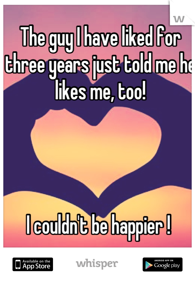 The guy I have liked for three years just told me he likes me, too!      I couldn't be happier !