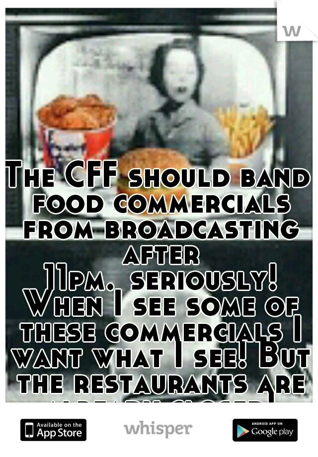 The CFF should band food commercials from broadcasting after 11pm. seriously! When I see some of these commercials I want what I see! But the restaurants are already closed! (>_<)