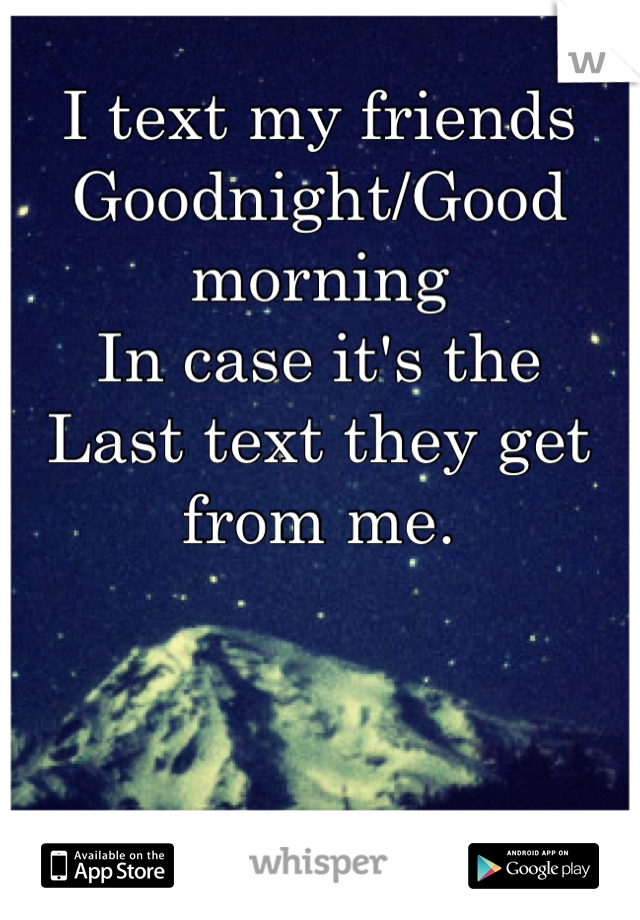 I text my friends  Goodnight/Good morning  In case it's the  Last text they get from me.