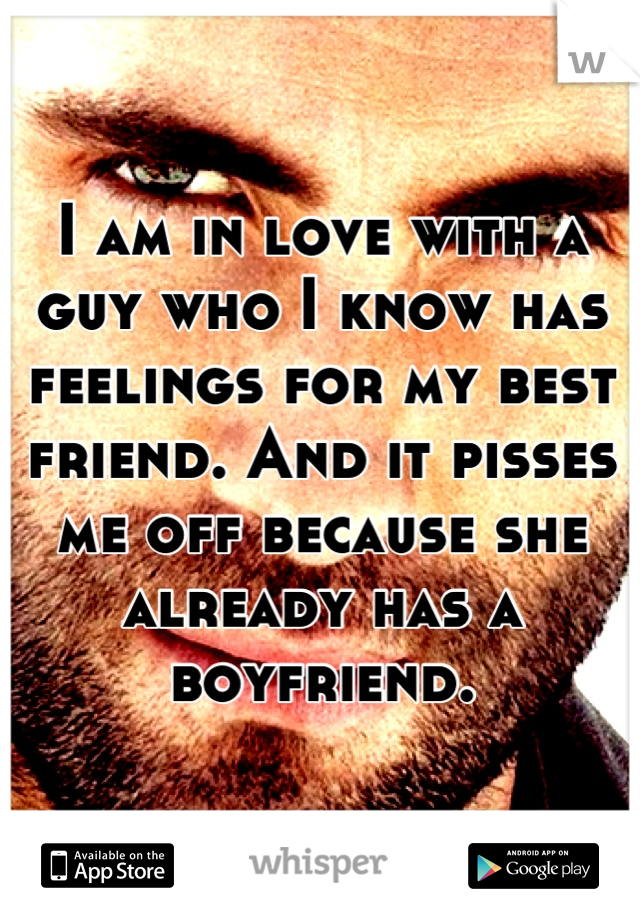 I am in love with a guy who I know has feelings for my best friend. And it pisses me off because she already has a boyfriend.