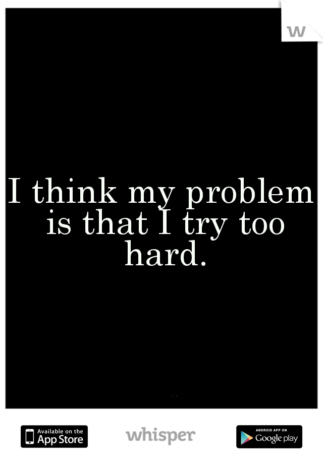 I think my problem is that I try too hard.