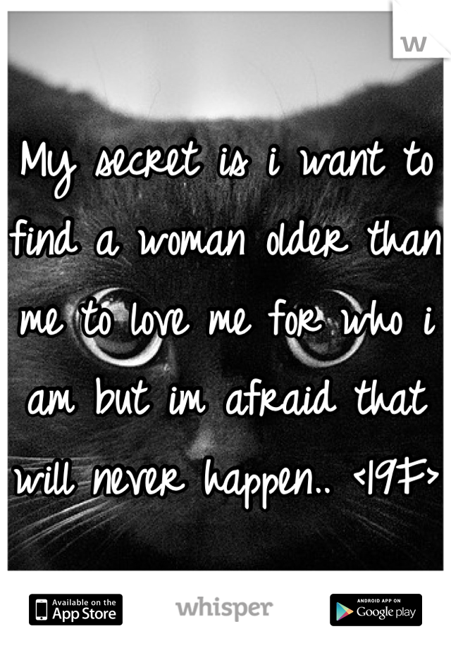 My secret is i want to find a woman older than me to love me for who i am but im afraid that will never happen.. <19F>