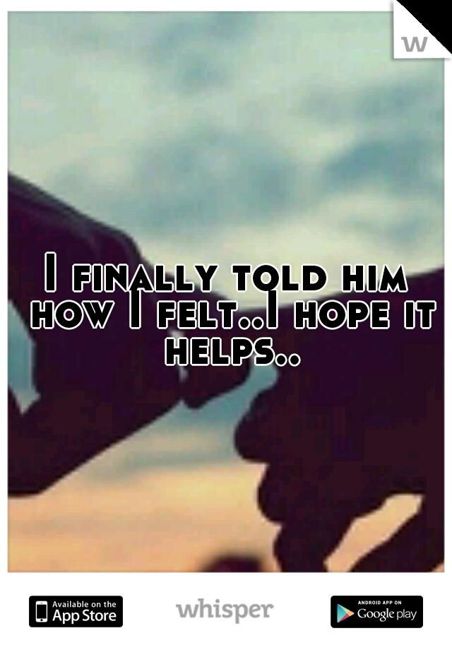 I finally told him how I felt..I hope it helps..