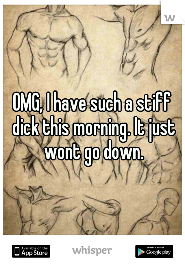 OMG, I have such a stiff dick this morning. It just wont go down.