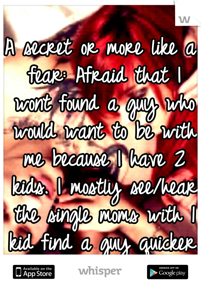 A secret or more like a fear: Afraid that I wont found a guy who would want to be with me because I have 2 kids. I mostly see/hear the single moms with 1 kid find a guy quicker.