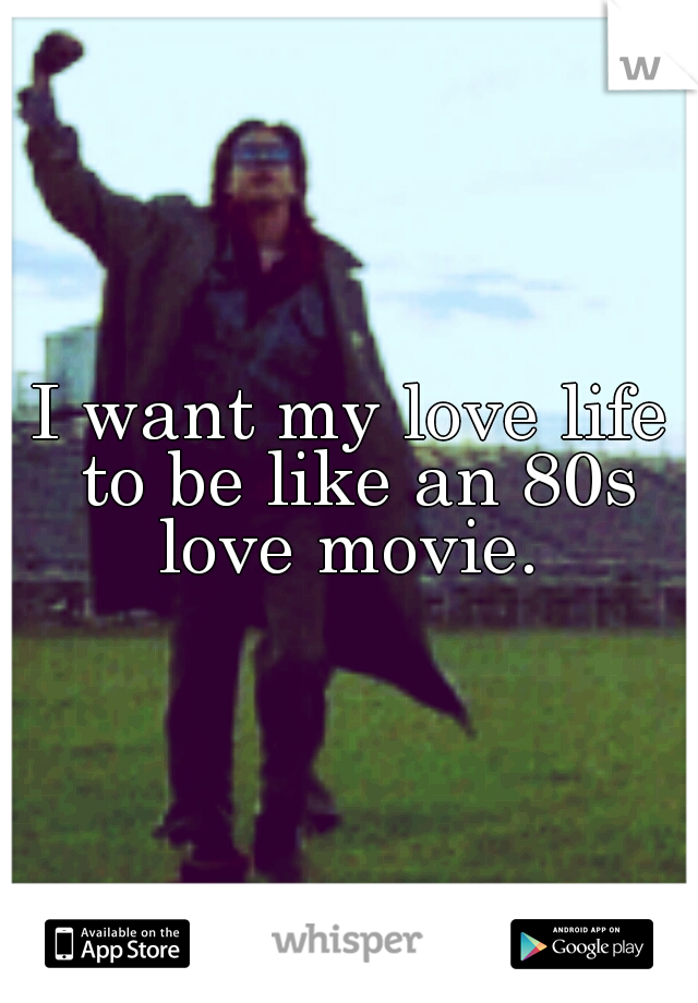I want my love life to be like an 80s love movie.