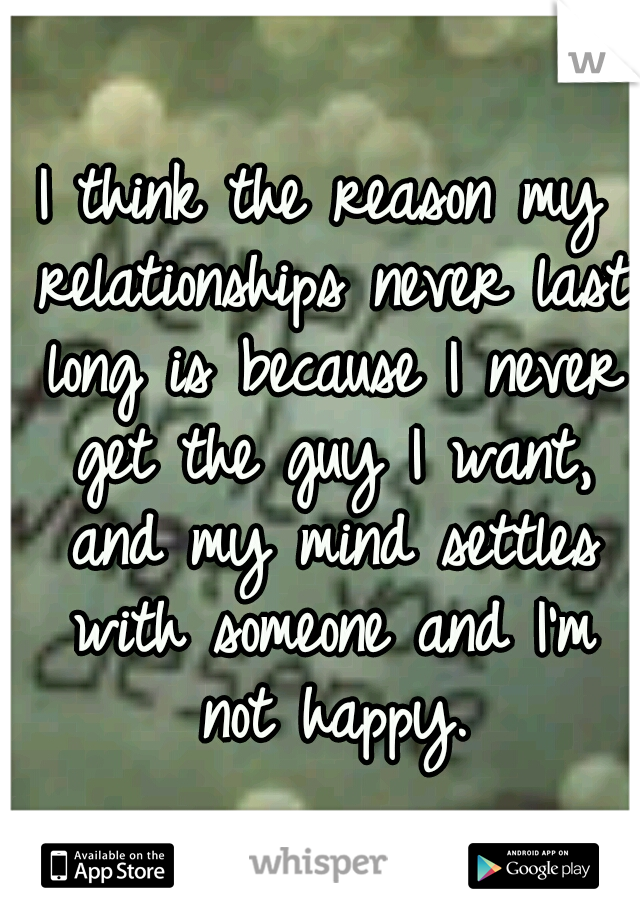 I think the reason my relationships never last long is because I never get the guy I want, and my mind settles with someone and I'm not happy.