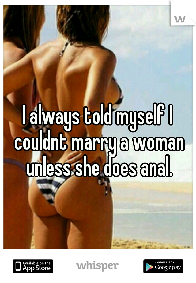 I always told myself I couldnt marry a woman unless she does anal.