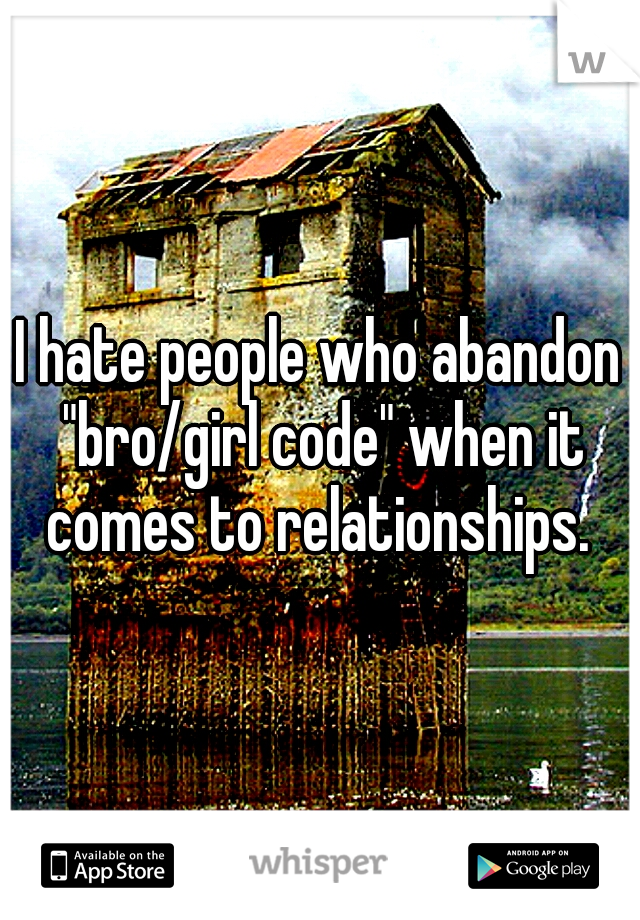 "I hate people who abandon ""bro/girl code"" when it comes to relationships."
