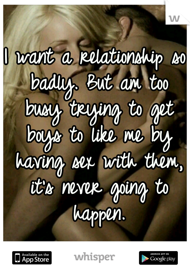 I want a relationship so badly. But am too busy trying to get boys to like me by having sex with them, it's never going to happen.