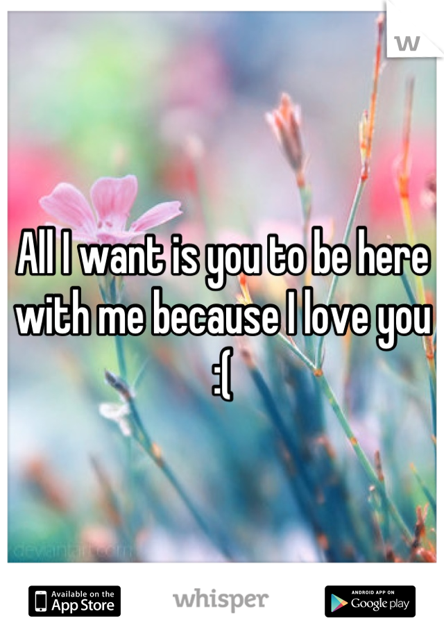 All I want is you to be here with me because I love you :(