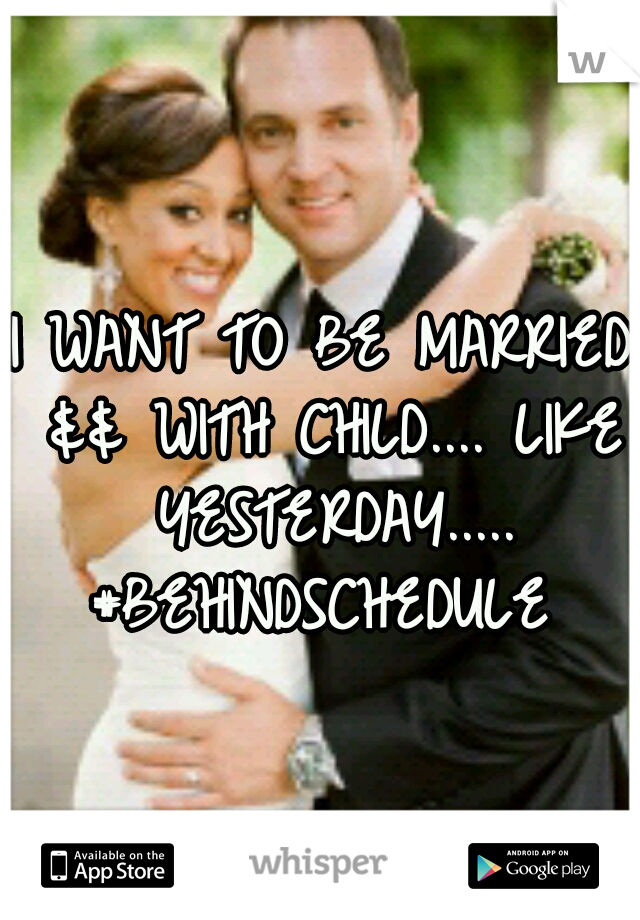 I WANT TO BE MARRIED && WITH CHILD.... LIKE YESTERDAY..... #BEHINDSCHEDULE