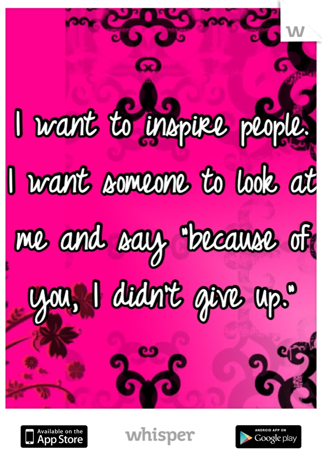 "I want to inspire people. I want someone to look at me and say ""because of you, I didn't give up."""