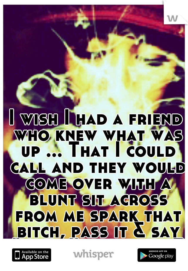 "I wish I had a friend who knew what was up ... That I could call and they would come over with a blunt sit across from me spark that bitch, pass it & say ""talk, I'm all ears & advice"""