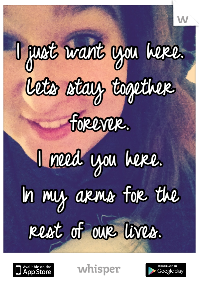 I just want you here.  Lets stay together forever.  I need you here.  In my arms for the rest of our lives.