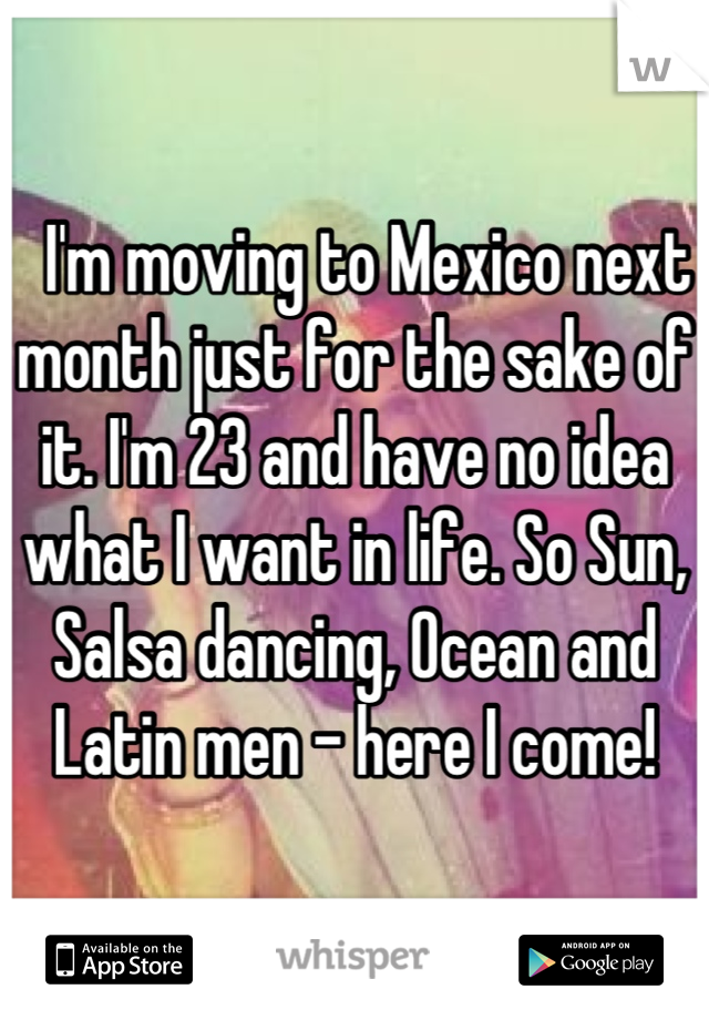 I'm moving to Mexico next month just for the sake of it. I'm 23 and have no idea what I want in life. So Sun, Salsa dancing, Ocean and Latin men - here I come!