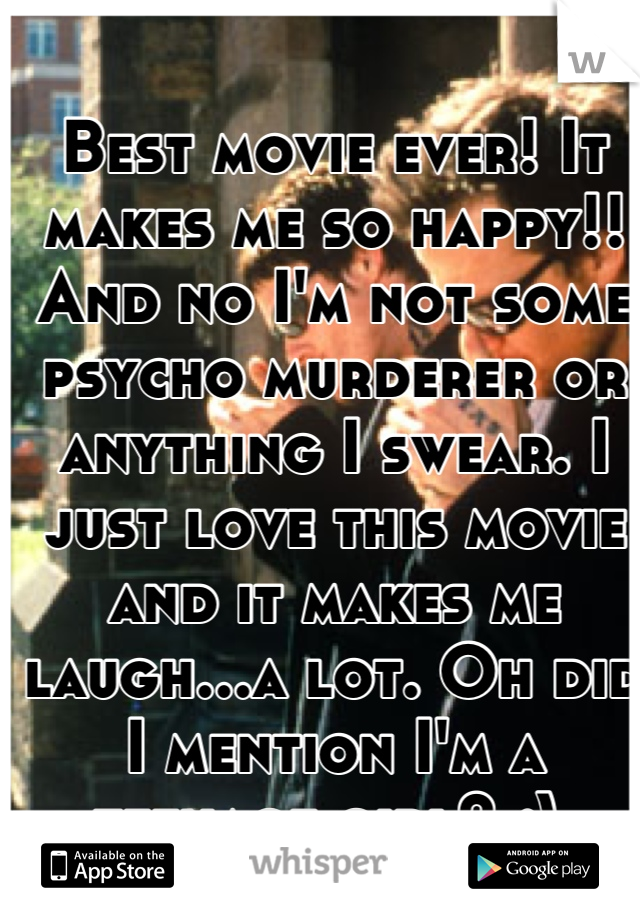 Best movie ever! It makes me so happy!! And no I'm not some psycho murderer or anything I swear. I just love this movie and it makes me laugh...a lot. Oh did I mention I'm a teenage girl? ;)