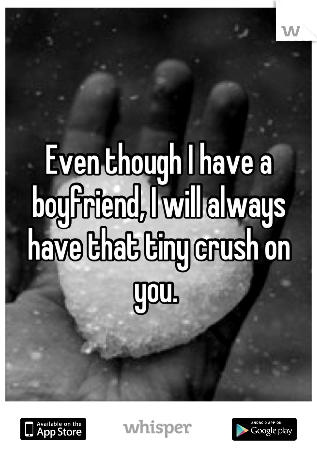 Even though I have a boyfriend, I will always have that tiny crush on you.