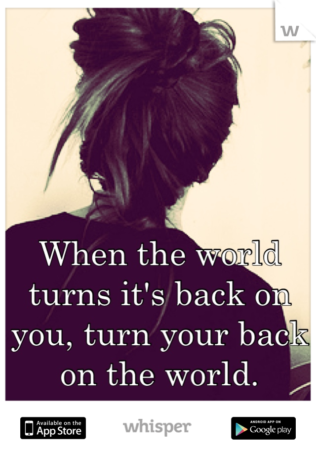 When the world turns it's back on you, turn your back on the world.