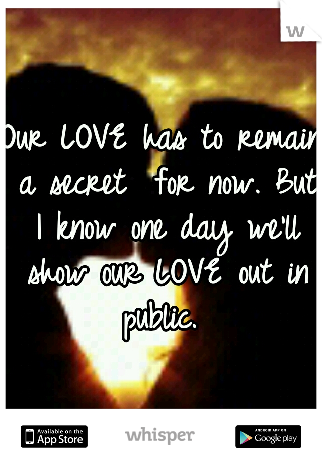 Our LOVE has to remain a secret  for now. But I know one day we'll show our LOVE out in public.