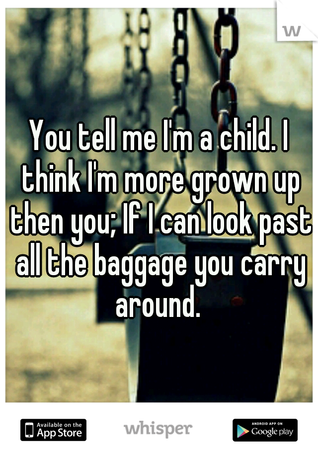 You tell me I'm a child. I think I'm more grown up then you; If I can look past all the baggage you carry around.