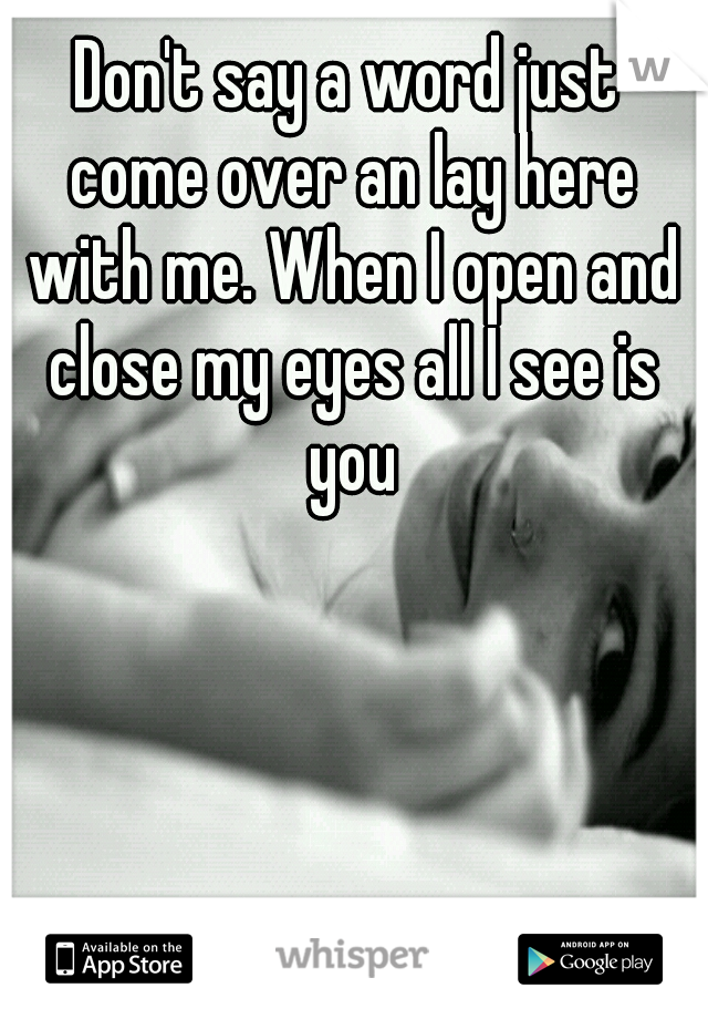 Don't say a word just come over an lay here with me. When I open and close my eyes all I see is you