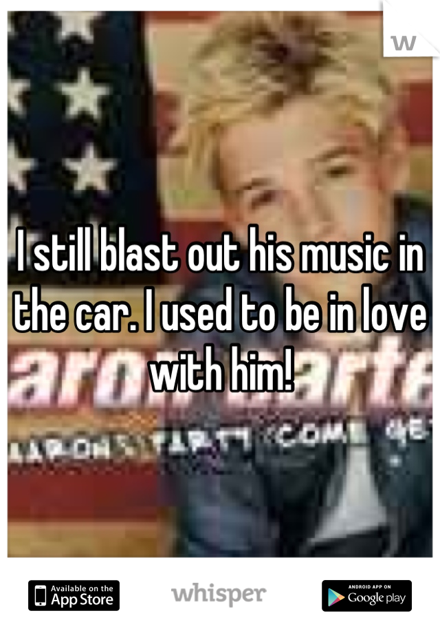 I still blast out his music in the car. I used to be in love with him!