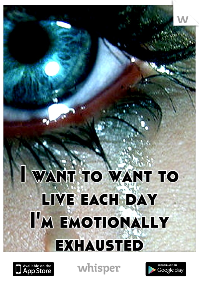 I want to want to live each day I'm emotionally exhausted  Trapped in my mind