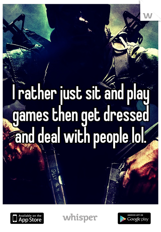 I rather just sit and play games then get dressed and deal with people lol.