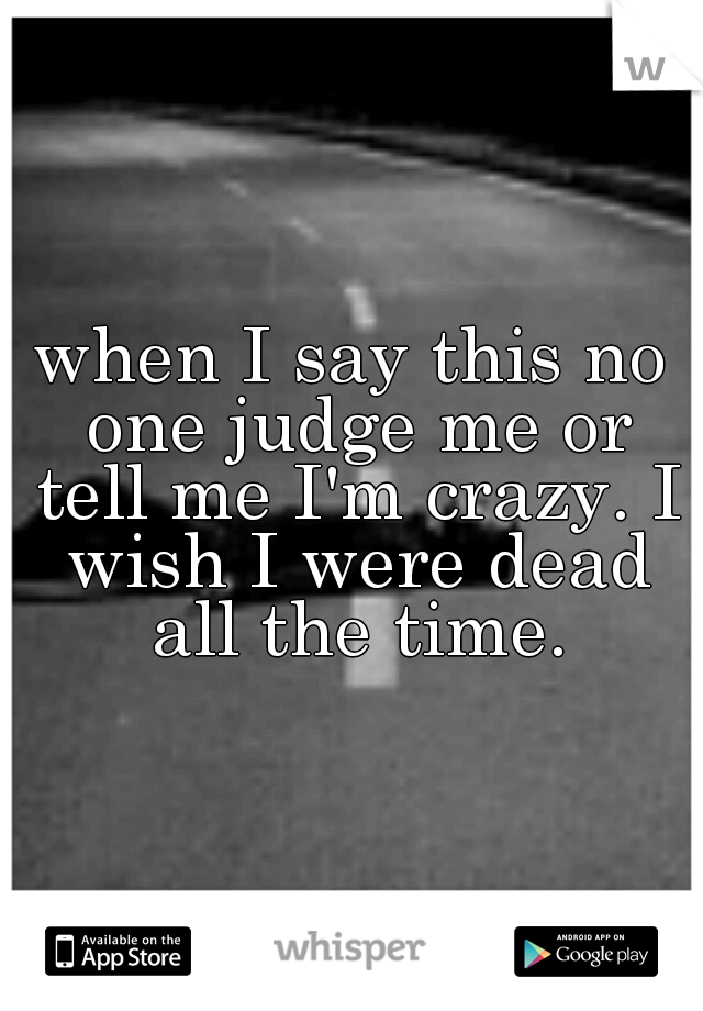 when I say this no one judge me or tell me I'm crazy. I wish I were dead all the time.