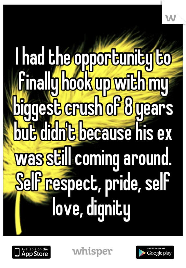 I had the opportunity to finally hook up with my biggest crush of 8 years but didn't because his ex was still coming around.  Self respect, pride, self love, dignity