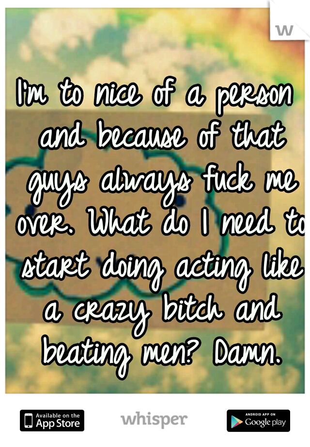 I'm to nice of a person and because of that guys always fuck me over. What do I need to start doing acting like a crazy bitch and beating men? Damn.