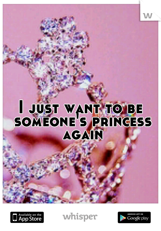 I just want to be someone's princess again