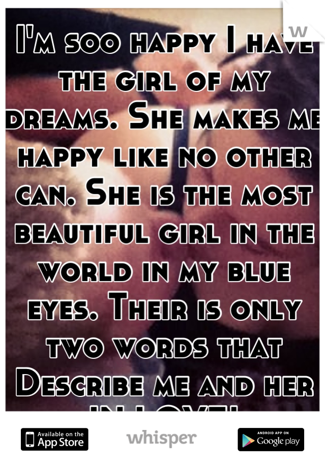 I'm soo happy I have the girl of my dreams. She makes me happy like no other can. She is the most beautiful girl in the world in my blue eyes. Their is only two words that Describe me and her  IN LOVE!