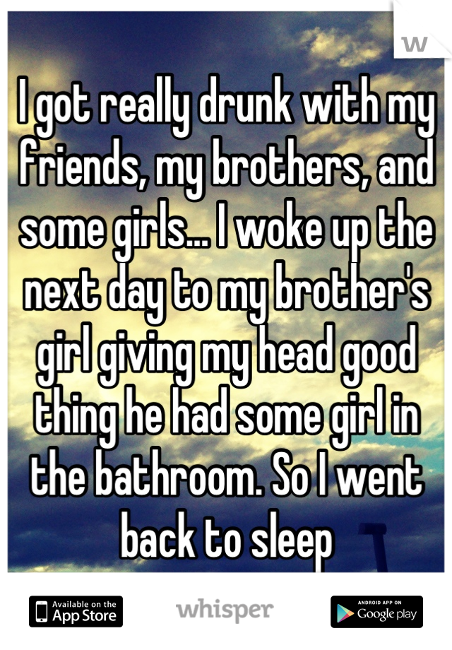 I got really drunk with my friends, my brothers, and some girls... I woke up the next day to my brother's girl giving my head good thing he had some girl in the bathroom. So I went back to sleep
