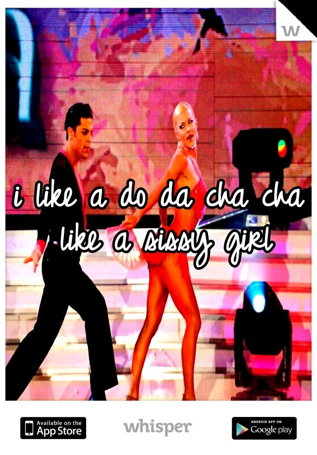 i like a do da cha cha like a sissy girl