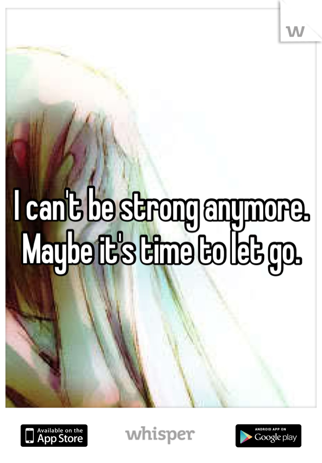I can't be strong anymore. Maybe it's time to let go.