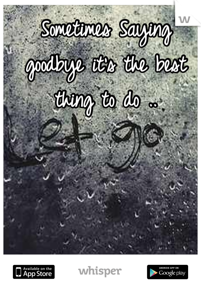 Sometimes Saying goodbye it's the best thing to do ..