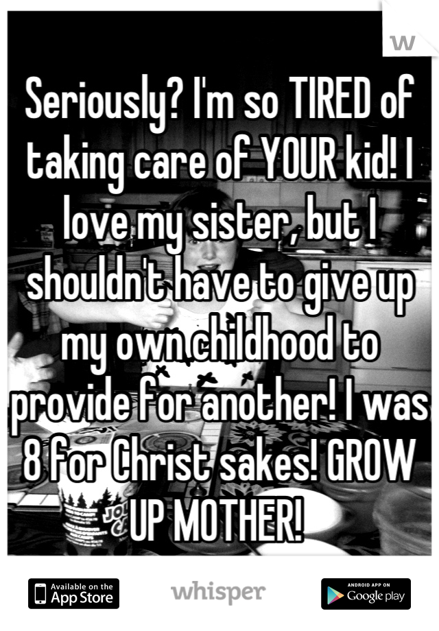 Seriously? I'm so TIRED of taking care of YOUR kid! I love my sister, but I shouldn't have to give up my own childhood to provide for another! I was 8 for Christ sakes! GROW UP MOTHER!