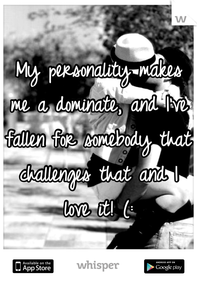 My personality makes me a dominate, and I've fallen for somebody that challenges that and I love it! (:
