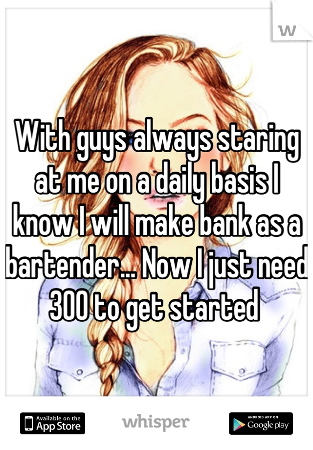 With guys always staring at me on a daily basis I know I will make bank as a bartender... Now I just need 300 to get started