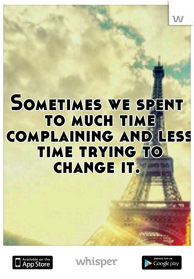 Sometimes we spent to much time complaining and less time trying to change it.