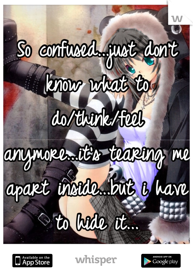 So confused...just don't know what to do/think/feel anymore...it's tearing me apart inside...but i have to hide it...