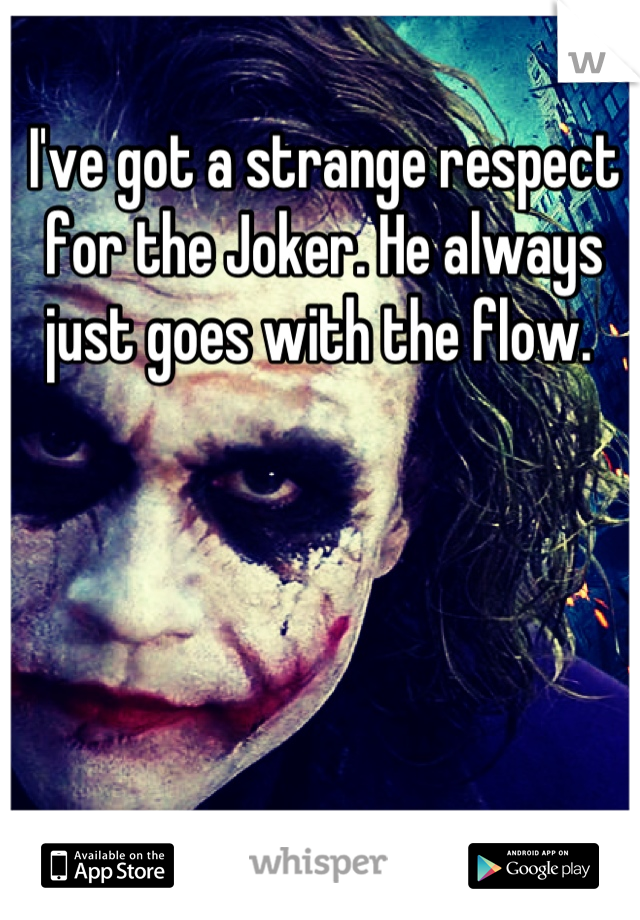 I've got a strange respect for the Joker. He always just goes with the flow.