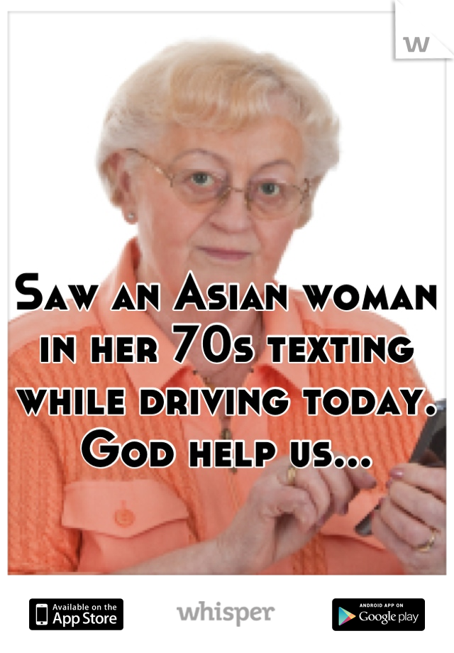Saw an Asian woman in her 70s texting while driving today. God help us...